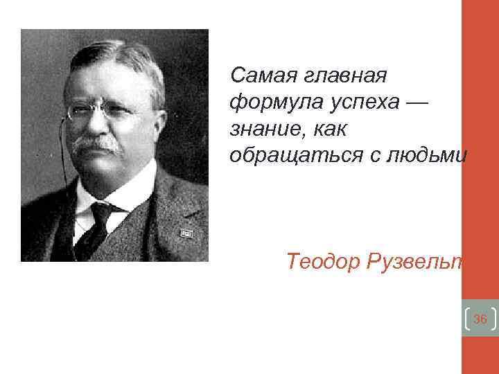 Самая главная формула успеха — знание, как обращаться с людьми Теодор Рузвельт 36