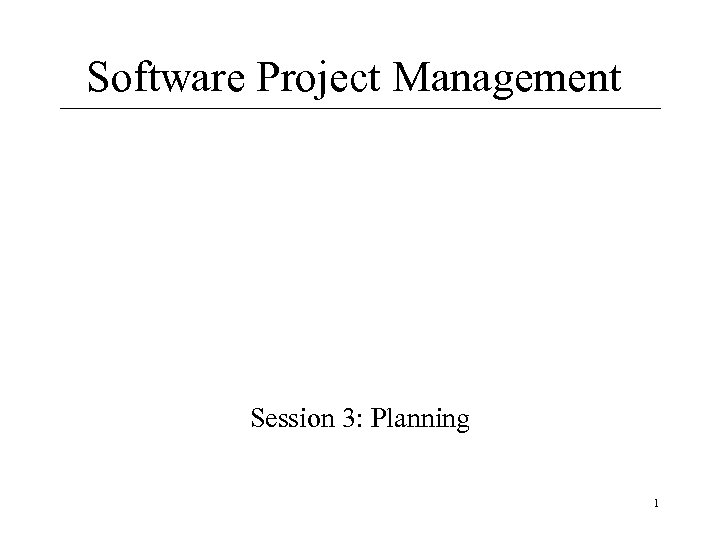 Software Project Management Session 3: Planning 1