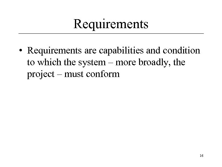 Requirements • Requirements are capabilities and condition to which the system – more broadly,