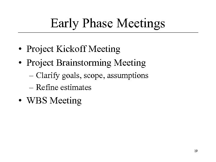 Early Phase Meetings • Project Kickoff Meeting • Project Brainstorming Meeting – Clarify goals,