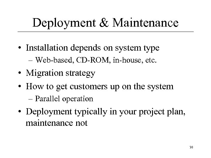 Deployment & Maintenance • Installation depends on system type – Web-based, CD-ROM, in-house, etc.
