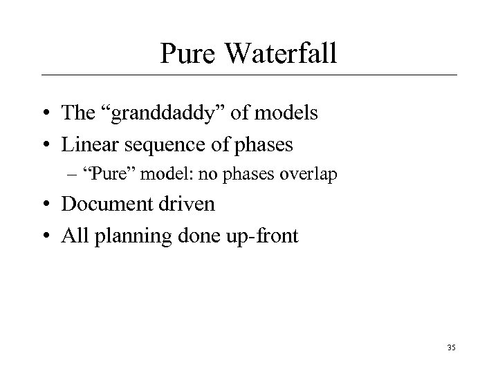 "Pure Waterfall • The ""granddaddy"" of models • Linear sequence of phases – ""Pure"""