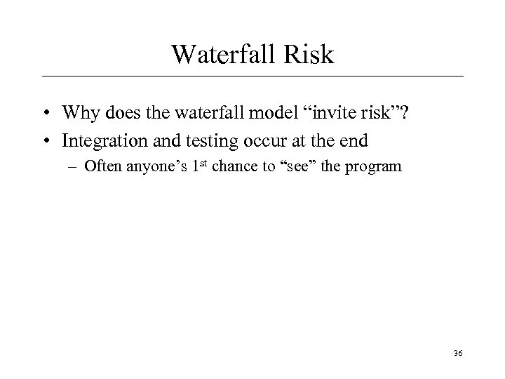 "Waterfall Risk • Why does the waterfall model ""invite risk""? • Integration and testing"