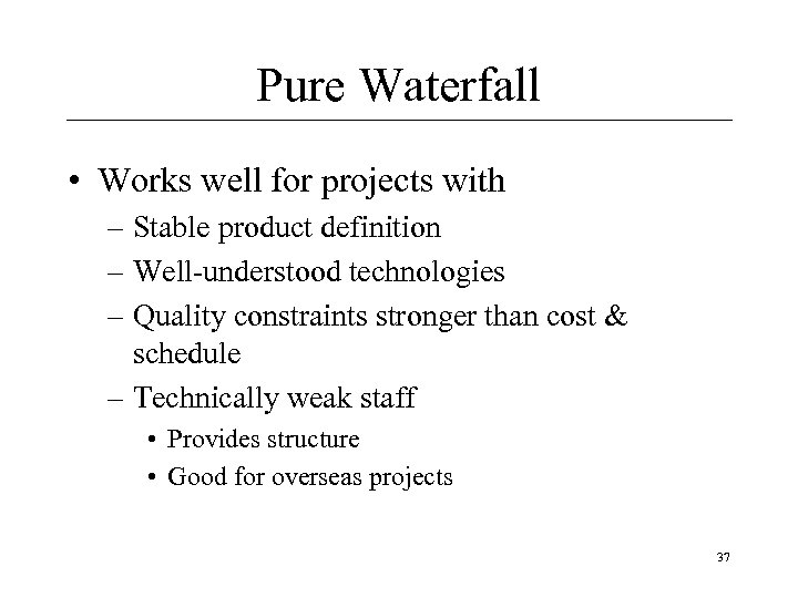 Pure Waterfall • Works well for projects with – Stable product definition – Well-understood
