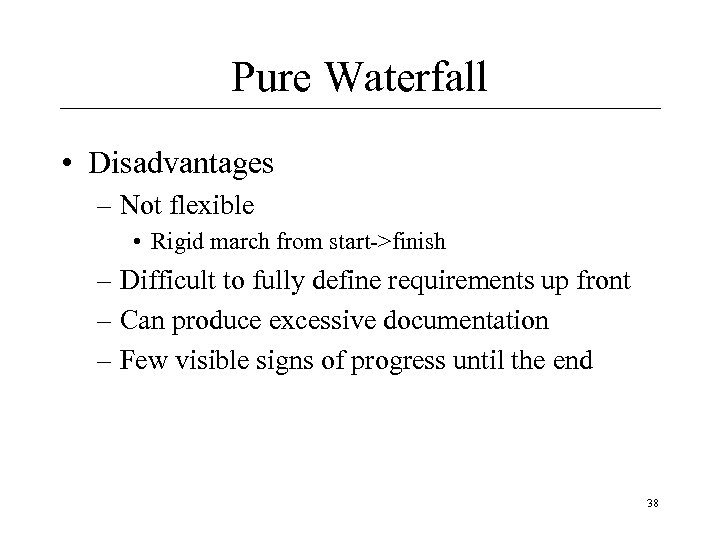 Pure Waterfall • Disadvantages – Not flexible • Rigid march from start->finish – Difficult