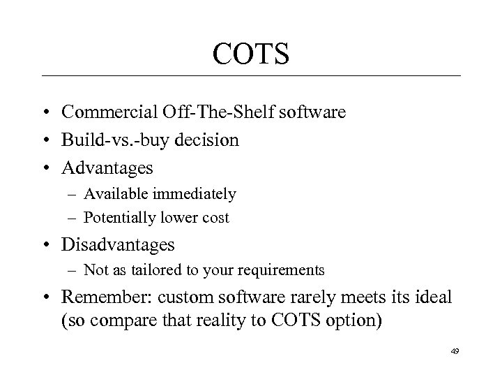 COTS • Commercial Off-The-Shelf software • Build-vs. -buy decision • Advantages – Available immediately