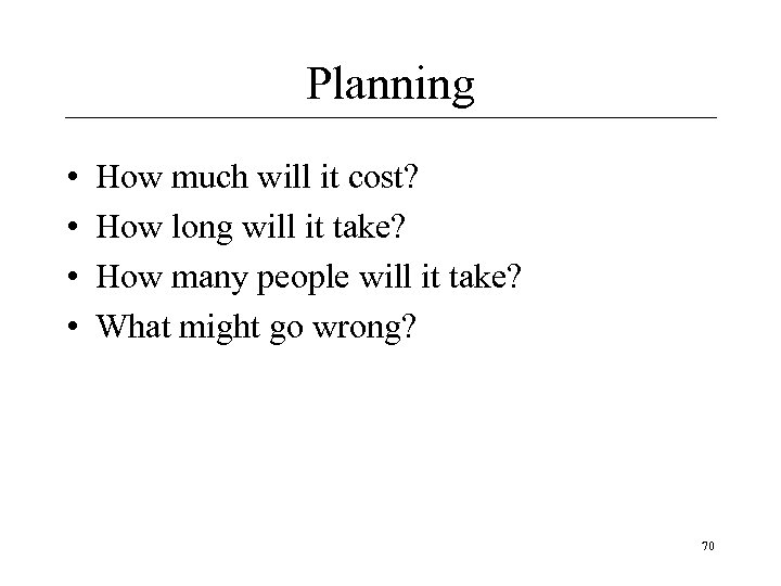 Planning • • How much will it cost? How long will it take? How