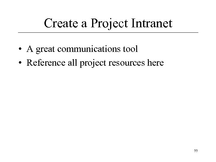 Create a Project Intranet • A great communications tool • Reference all project resources