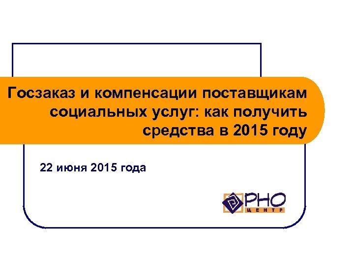 Госзаказ и компенсации поставщикам социальных услуг: как получить средства в 2015 году 22 июня