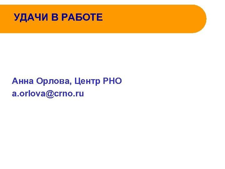 УДАЧИ В РАБОТЕ Анна Орлова, Центр РНО a. orlova@crno. ru