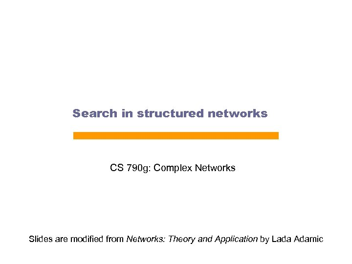 Search in structured networks CS 790 g: Complex Networks Slides are modified from Networks:
