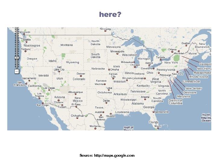 here? Source: http: //maps. google. com