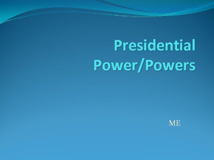 Presidential Power/Powers ME