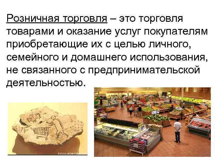 Розничная торговля – это торговля товарами и оказание услуг покупателям приобретающие их с целью
