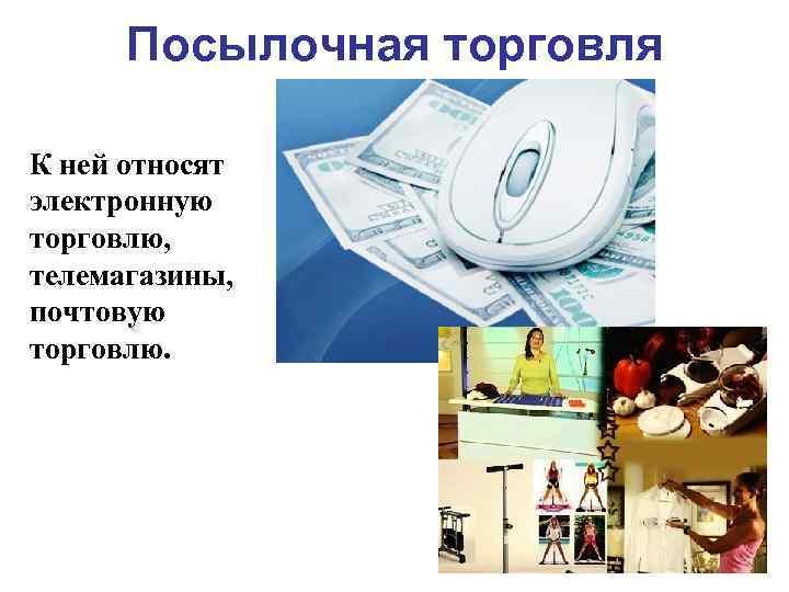 Посылочная торговля К ней относят электронную торговлю, телемагазины, почтовую торговлю.