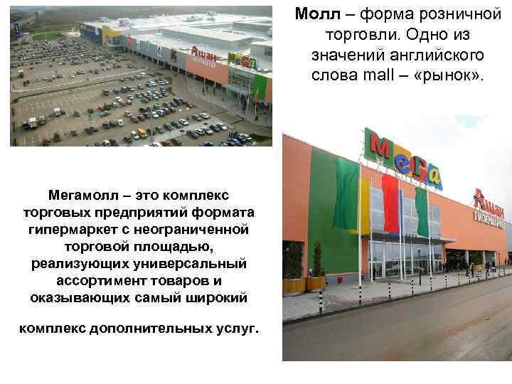Молл – форма розничной торговли. Одно из значений английского слова mall – «рынок» .