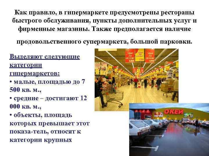 Как правило, в гипермаркете предусмотрены рестораны быстрого обслуживания, пункты дополнительных услуг и фирменные магазины.