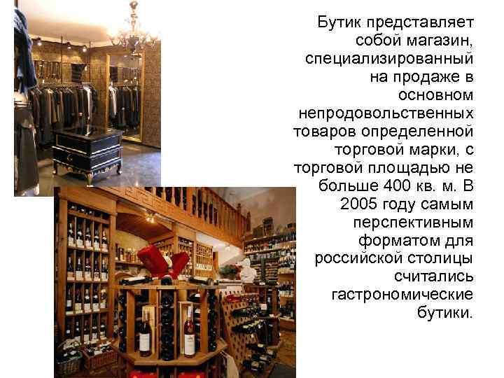 Бутик представляет собой магазин, специализированный на продаже в основном непродовольственных товаров определенной торговой марки,