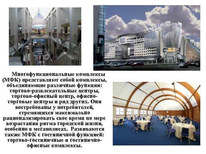 Многофункциональные комплексы (МФК) представляют собой комплексы, объединяющие различные функции: торгово развлекательные центры, торгово офисный
