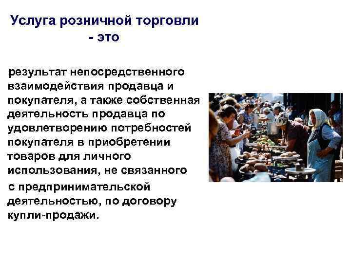 Услуга розничной торговли - это результат непосредственного взаимодействия продавца и покупателя, а также собственная