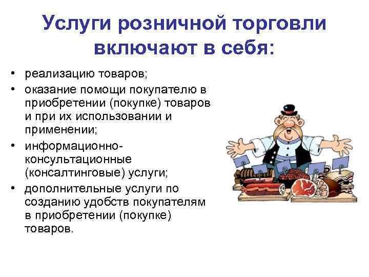 Услуги розничной торговли включают в себя: • реализацию товаров; • оказание помощи покупателю в