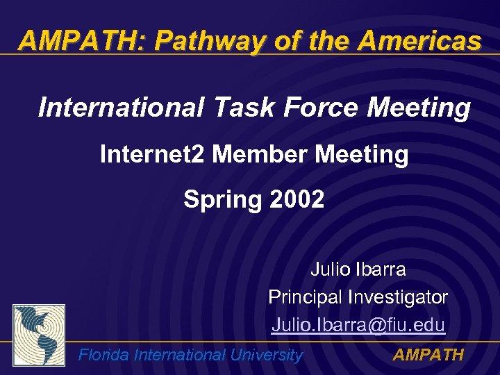 AMPATH: Pathway of the Americas International Task Force Meeting Internet 2 Member Meeting Spring