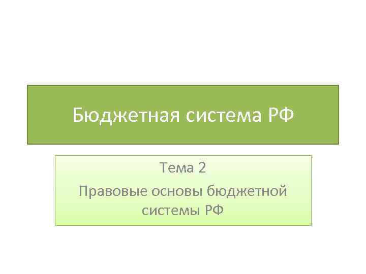 Бюджетная система РФ Тема 2 Правовые основы бюджетной системы РФ