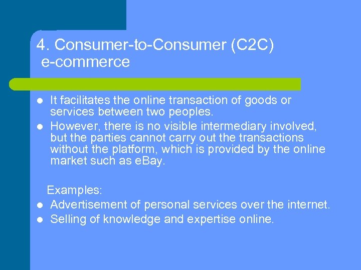 4. Consumer-to-Consumer (C 2 C) e-commerce It facilitates the online transaction of goods or