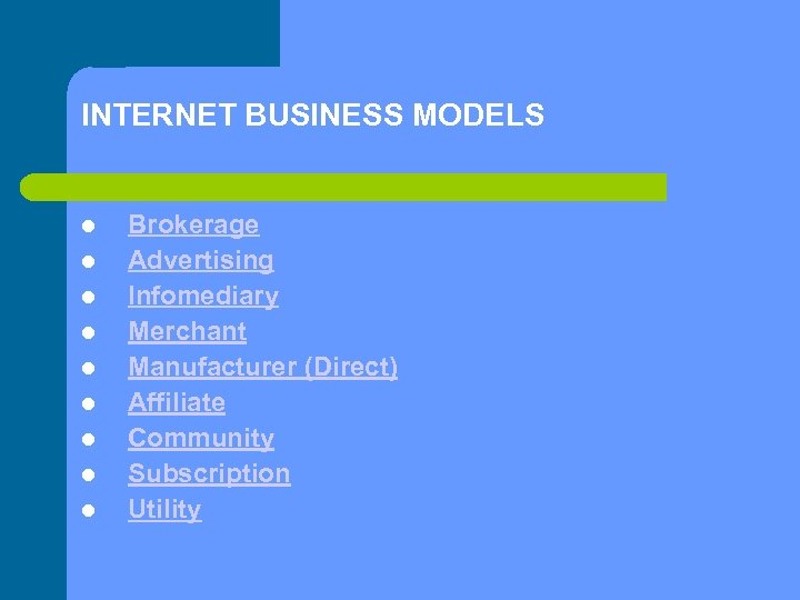 INTERNET BUSINESS MODELS Brokerage Advertising Infomediary Merchant Manufacturer (Direct) Affiliate Community Subscription Utility
