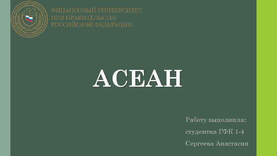 АСЕАН Работу выполнила: студентка ГФК 1 -4 Сергеева Анастасия