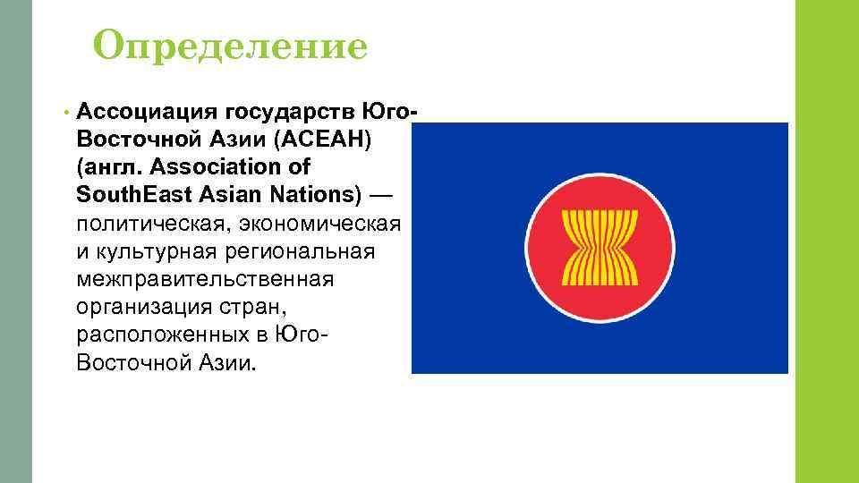 Определение • Ассоциация государств Юго. Восточной Азии (АСЕАН) (англ. Association of South. East Asian