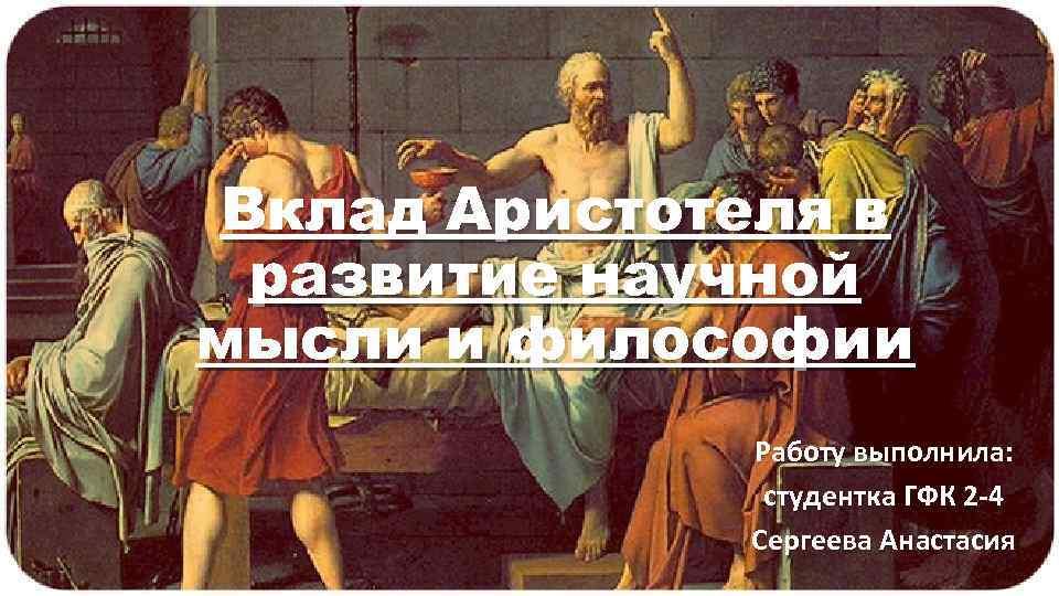 Вклад Аристотеля в развитие научной мысли и философии Работу выполнила: студентка ГФК 2 -4