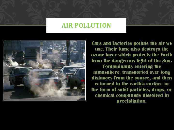 AIR POLLUTION Cars and factories pollute the air we use. Their fume also destroys