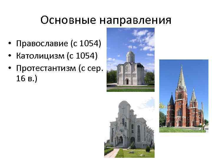 Основные направления • Православие (с 1054) • Католицизм (с 1054) • Протестантизм (с сер.