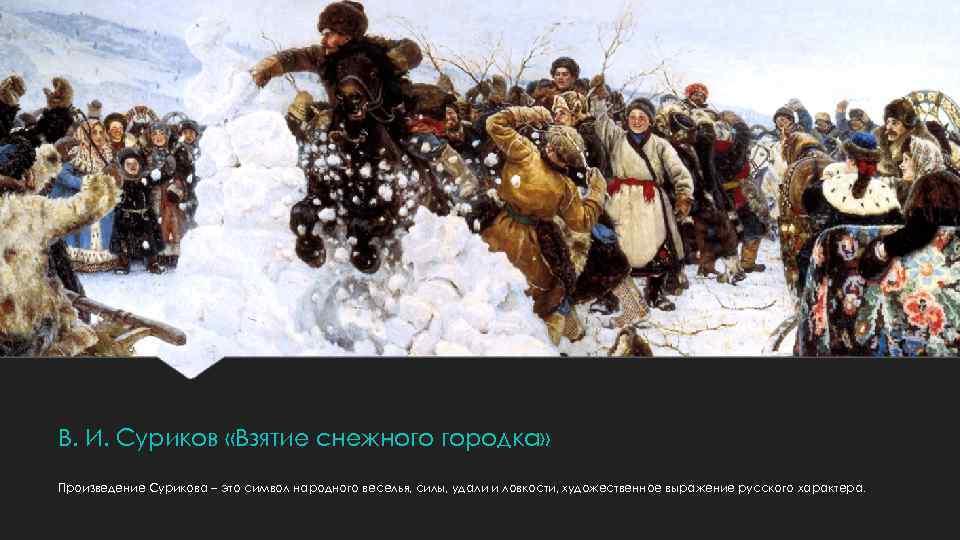 В. И. Суриков «Взятие снежного городка» Произведение Сурикова – это символ народного веселья, силы,