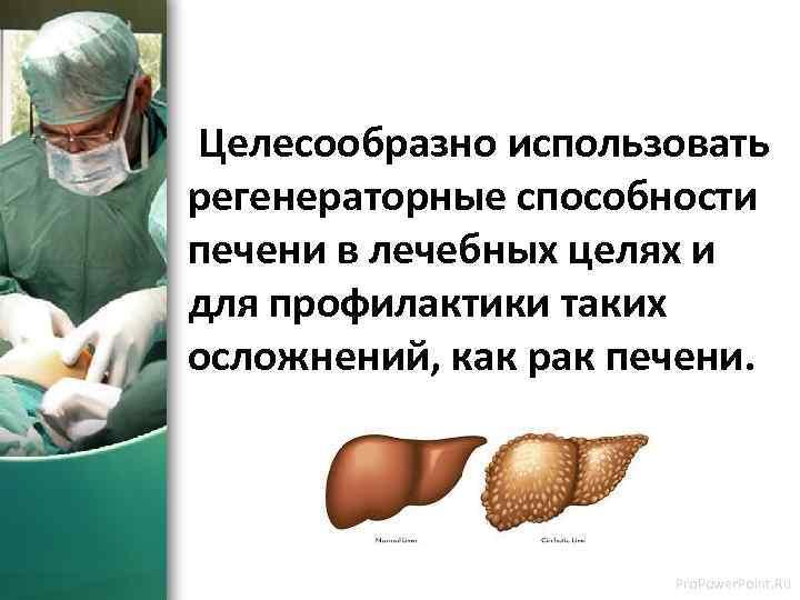 Целесообразно использовать регенераторные способности печени в лечебных целях и для профилактики таких осложнений,