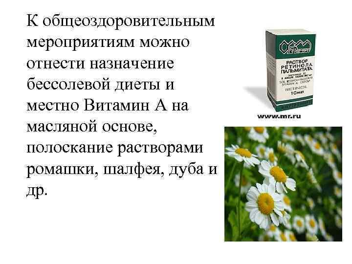 К общеоздоровительным мероприятиям можно отнести назначение бессолевой диеты и местно Витамин А на масляной