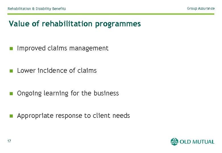 Rehabilitation & Disability Benefits Value of rehabilitation programmes n Improved claims management n Lower