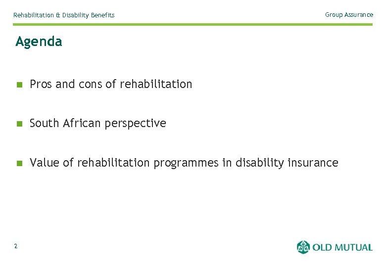 Rehabilitation & Disability Benefits Group Assurance Agenda n Pros and cons of rehabilitation n