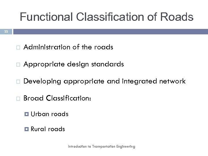 Functional Classification of Roads 22 Administration of the roads Appropriate design standards Developing appropriate