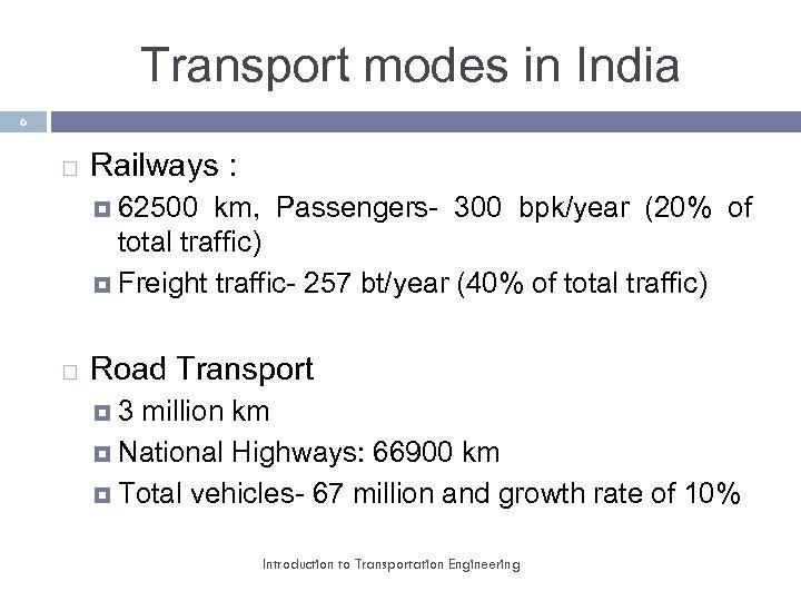 Transport modes in India 6 Railways : 62500 km, Passengers- 300 bpk/year (20% of