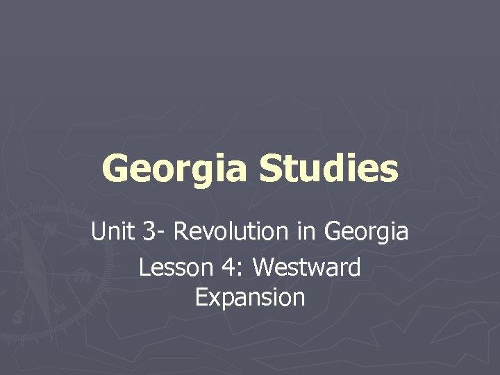 Georgia Studies Unit 3 - Revolution in Georgia Lesson 4: Westward Expansion