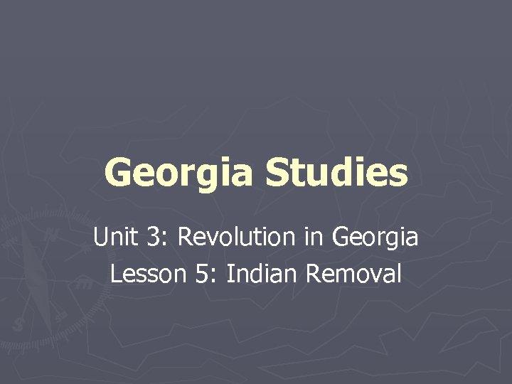 Georgia Studies Unit 3: Revolution in Georgia Lesson 5: Indian Removal