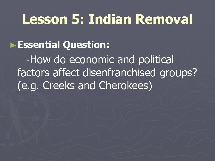 Lesson 5: Indian Removal ► Essential Question: -How do economic and political factors affect