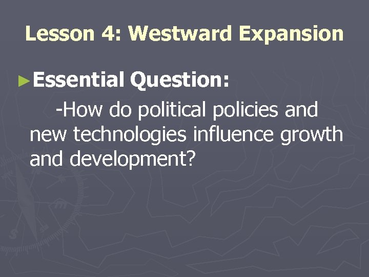 Lesson 4: Westward Expansion ►Essential Question: -How do political policies and new technologies influence
