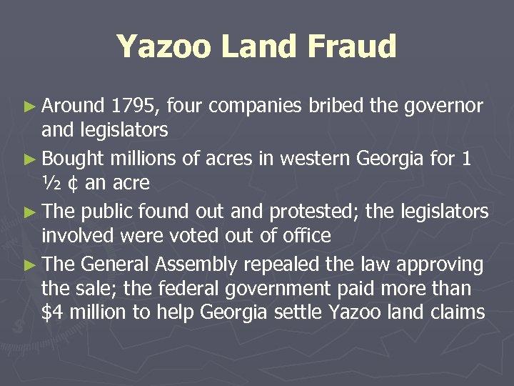 Yazoo Land Fraud ► Around 1795, four companies bribed the governor and legislators ►