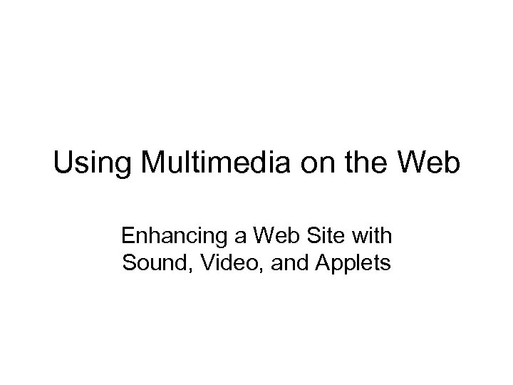 Using Multimedia on the Web Enhancing a Web Site with Sound, Video, and Applets