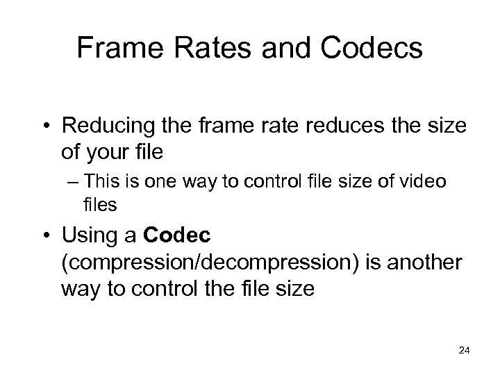 Frame Rates and Codecs • Reducing the frame rate reduces the size of your
