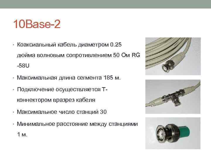 10 Base-2 • Коаксиальный кабель диаметром 0. 25 дюйма волновым сопротивлением 50 Ом RG