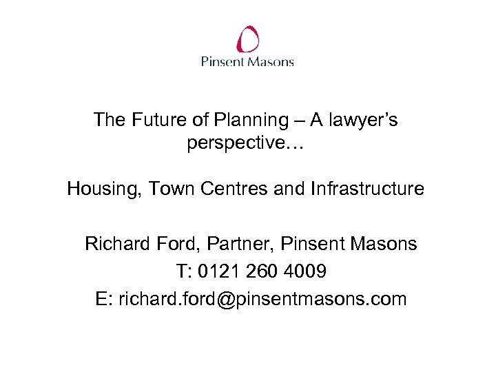 The Future of Planning – A lawyer's perspective… Housing, Town Centres and Infrastructure Richard